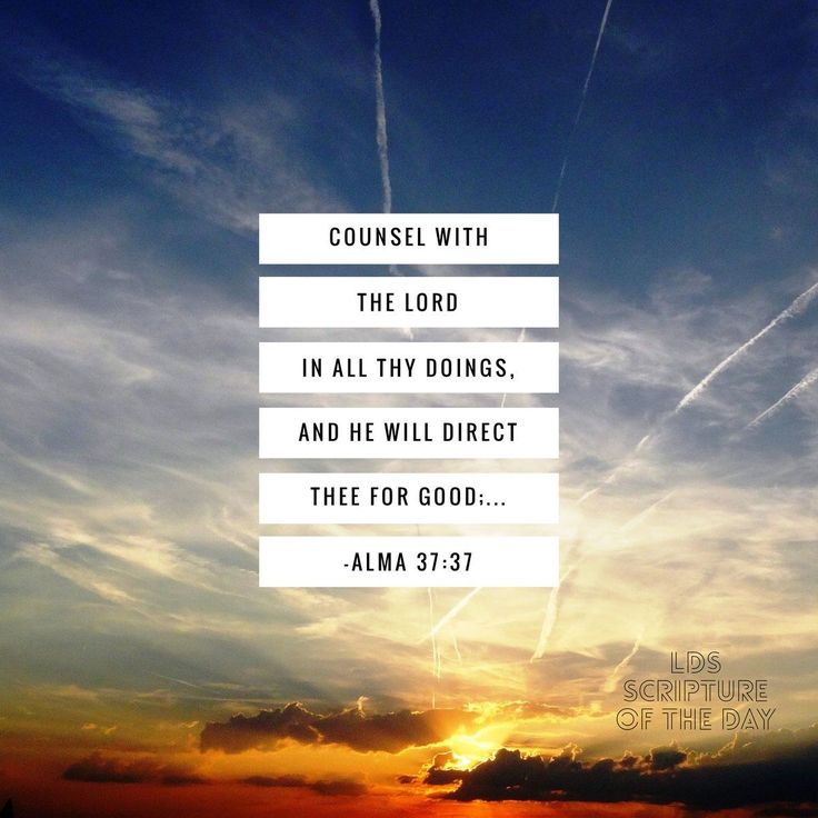 """""""Counsel with the Lord http://facebook.com/173301249409767 in all thy doings, and he will direct thee for good; yea, when thou liest down at night lie down unto the Lord, that he may watch over you in your sleep; and when thou risest in the morning let thy heart be full of thanks unto God; and if ye do these things, ye shall be lifted up at the last day"""" (Alma 37:37; the Book of Mormon: Another Testament of Jesus Christ). http://lds.org/scriptures/bofm/alma/37.37#36"""