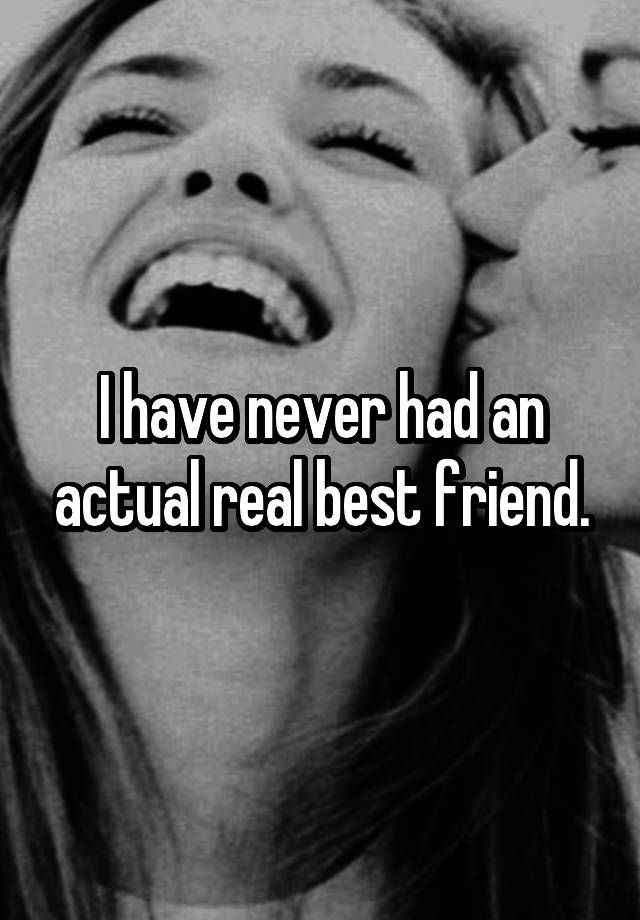 """I have never had an actual real best friend."""