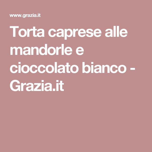 Torta caprese alle mandorle e cioccolato bianco - Grazia.it