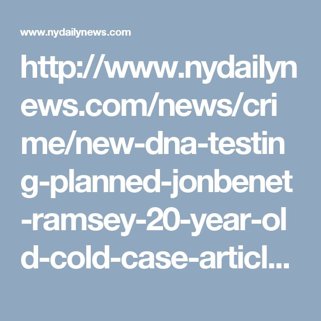 http://www.nydailynews.com/news/crime/new-dna-testing-planned-jonbenet-ramsey-20-year-old-cold-case-article-1.2911122
