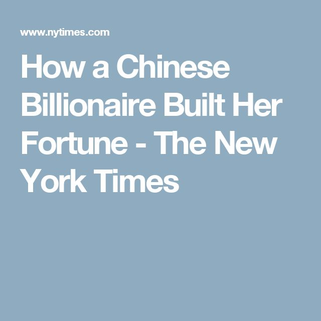 How a Chinese Billionaire Built Her Fortune  - The New York Times