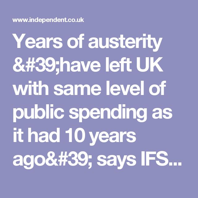 Years of austerity 'have left UK with same level of public spending as it had 10 years ago' says IFS   The Independent