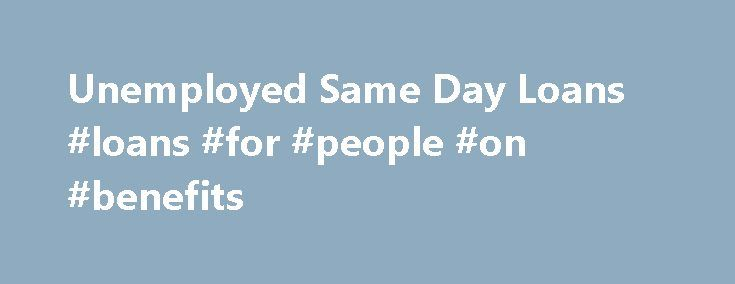 Unemployed Same Day Loans #loans #for #people #on #benefits http://loans.nef2.com/2017/05/18/unemployed-same-day-loans-loans-for-people-on-benefits/  #same day loans for unemployed # Unemployed Same Day Loans Unemployed same day loans are just as they sound. That is, you can get the loans the same day in some instances. Most times though, it actually takes 24 hours…  Read more
