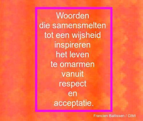 Woorden die samensmelten tot een wijsheid inspireren het leven te omarmen vanuit respect en acceptatie.                                 Francien Baltissen / CIMI