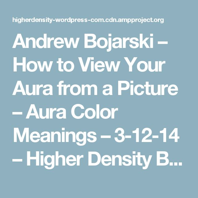 Andrew Bojarski – How to View Your Aura from a Picture – Aura Color Meanings – 3-12-14 – Higher Density Blog