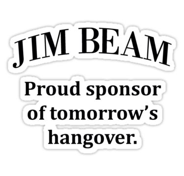 Jim Beam. Sponsor of my hangover. by allabouther