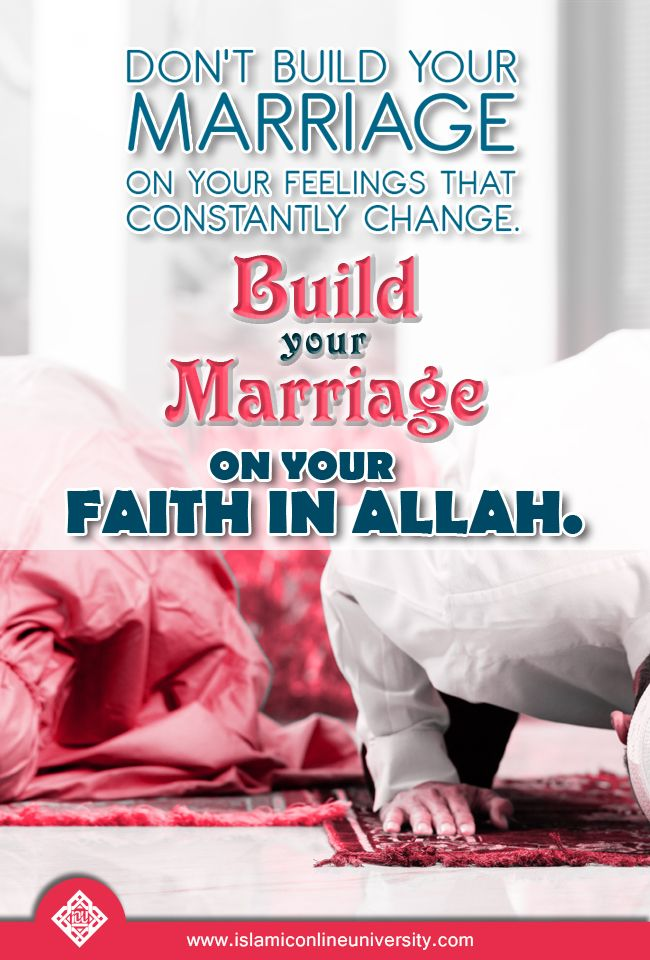 Don't build your marriage on your feelings that constantly change. Build your marriage on your faith in Allah.