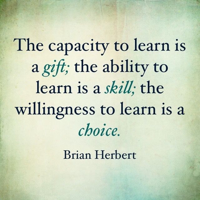 """The capacity to learn is a gift; the ability to learn is a skill; the willingness to learn is a choice."" - Brian Herbert."