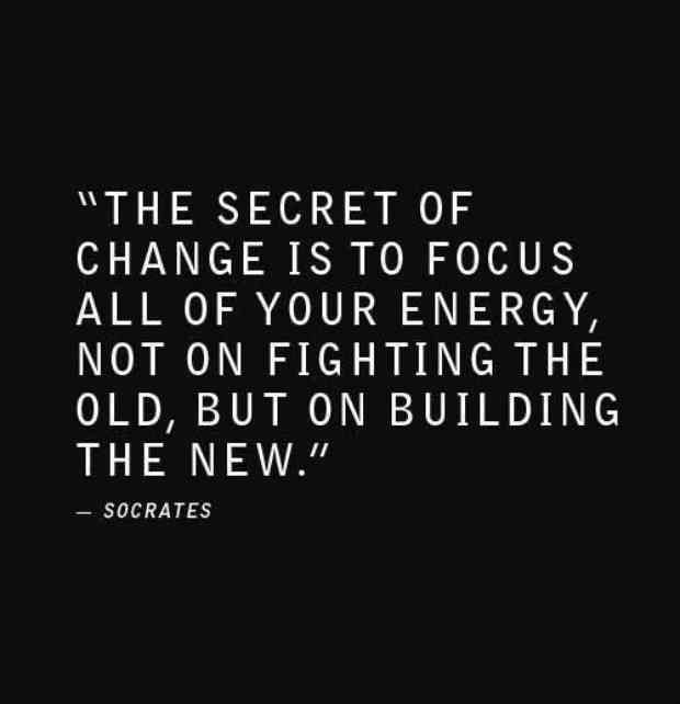 """The secret of change is to focus all of your energy, not on fighting the old, but on building the new."" — Socrates"