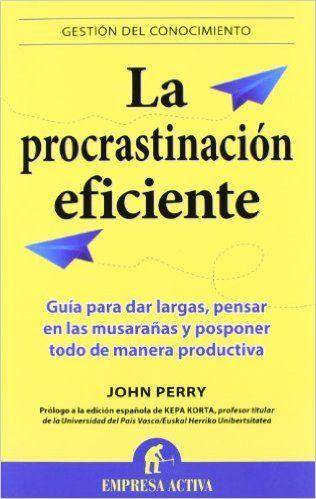 #procrastinacion La procrastinación eficiente: La ingeniosa estrategia para lograr hacer muchas cosas gracias a diferir la ejecución de otras Gestión del conocimiento: Amazon.es: John Perry: Libros