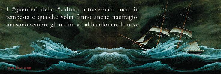 I #guerrieri della #cultura attraversano mari in tempesta e qualche volta fanno anche naufragio, ma sono sempre gli ultimi ad abbandonare la nave