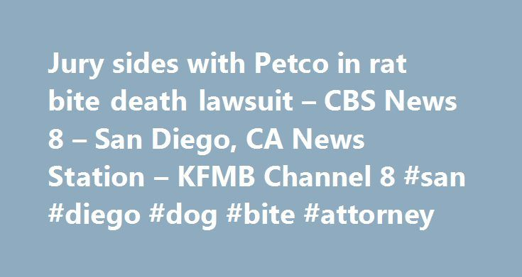 Jury sides with Petco in rat bite death lawsuit – CBS News 8 – San Diego, CA News Station – KFMB Channel 8 #san #diego #dog #bite #attorney http://germany.remmont.com/jury-sides-with-petco-in-rat-bite-death-lawsuit-cbs-news-8-san-diego-ca-news-station-kfmb-channel-8-san-diego-dog-bite-attorney/  Jury sides with Petco in rat bite death lawsuit – CBS News 8 – San Diego, CA News Station – KFMB Channel 8 SAN DIEGO (CNS) – Petco Animal Supplies is not liable for the death of a 10-year-old Santee…