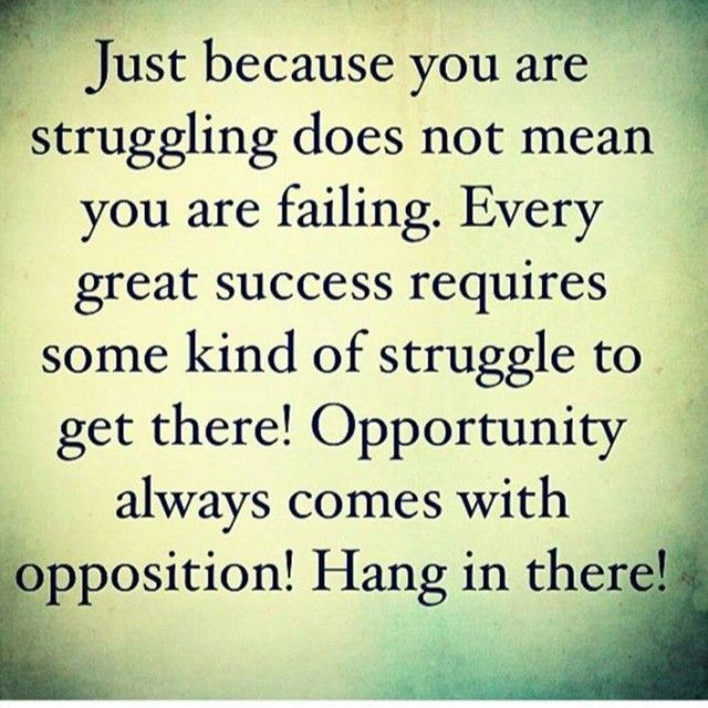 Just because you are struggling does not mean you are failing. Every great success requires some kind of struggle to get there! Opportunity always comes with opposition! Hang in there!  Live life fearlessly