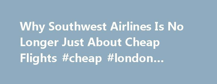 Why Southwest Airlines Is No Longer Just About Cheap Flights #cheap #london #hotels http://cheap.remmont.com/why-southwest-airlines-is-no-longer-just-about-cheap-flights-cheap-london-hotels/  #cheap fares airlines # Southwest Airlines: We re Not Really About Cheap Flights Anymore The U.S. s biggest low fare airline appears to be experiencing an identity crisis. In Southwest s new ad campaign, there s no silly humor and no mention of bags fly free or cheap flight prices. The message is that…