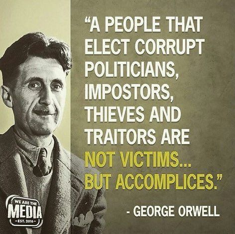 """A people that elect corrupt politicians, imposters, thieves and traitors are not victims...But accomplices."" - George Orwell"
