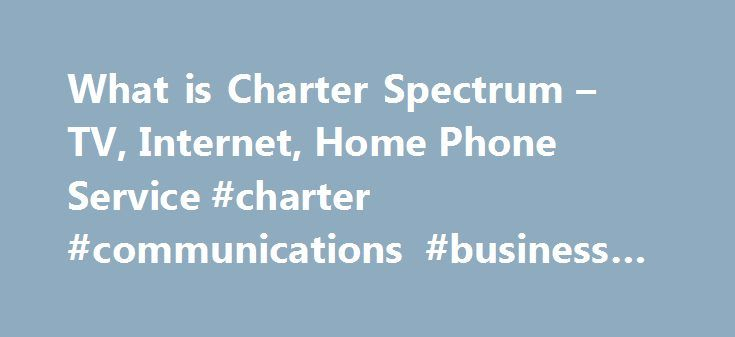 What is Charter Spectrum – TV, Internet, Home Phone Service #charter #communications #business #internet http://indiana.remmont.com/what-is-charter-spectrum-tv-internet-home-phone-service-charter-communications-business-internet/  # Charter Spectrum is a new, superior network of advanced services delivered to customers from Charter. With more HD channels than satellite, the fastest Internet speeds in the area and reliable phone service with all the best features, customers will receive the…