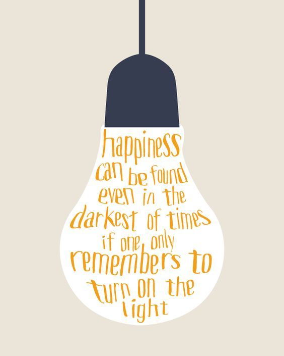 Happiness can be found even in the darkest of time if one only remembers to turn on the light