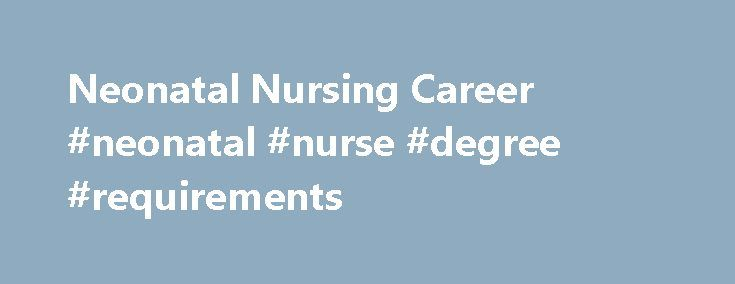 Neonatal Nursing Career #neonatal #nurse #degree #requirements http://pakistan.remmont.com/neonatal-nursing-career-neonatal-nurse-degree-requirements/  # Neonatal Nursing Career Path How to Become a Neonatal Nurse A career in neonatal nursing starts with becoming a registered nurse by attending a 2 or 4 year nursing program to earn an associate's degree in nursing or baccalaureate in nursing respectively. You must then pass your state's or the state's that you would like to practice in…