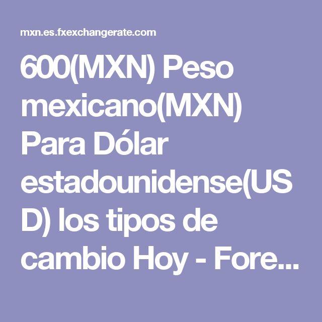 600(MXN)  Peso mexicano(MXN) Para Dólar estadounidense(USD) los tipos de cambio Hoy - Forex - Tipo de Cambio