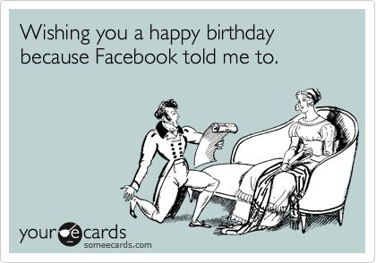 Funny Birthday Ecard: Wishing you a happy birthday because Facebook told me to.