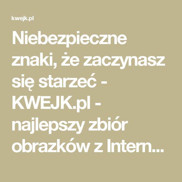 Niebezpieczne znaki, że zaczynasz się starzeć - KWEJK.pl - najlepszy zbiór obrazków z Internetu!
