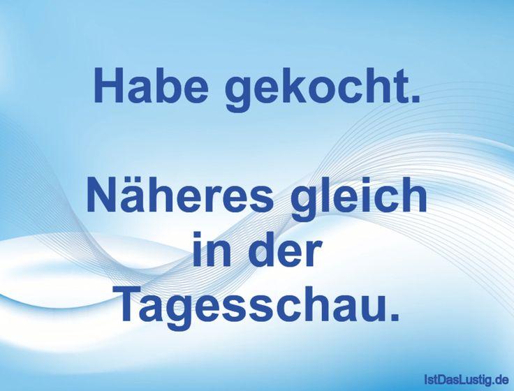 Habe gekocht. Näheres gleich in der Tagesschau. ... gefunden auf https://www.istdaslustig.de/spruch/1755 #lustig #sprüche #fun #spass