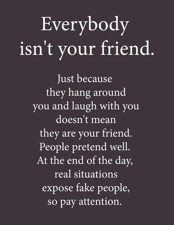 When shit gets real, when people see you at your worst, that's when you know who your real friends are!