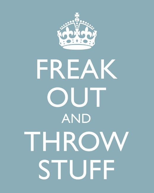 Freak out and throw stuff: Mood Swings, Life, Stuff, Calm Down, Feel Better, Keep Calm, Calm Crap, Keeping Calm