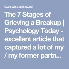 The 7 Stages of Grieving a Breakup | Psychology Today - excellent article that captured a lot of my / my former partner's responses to breakup