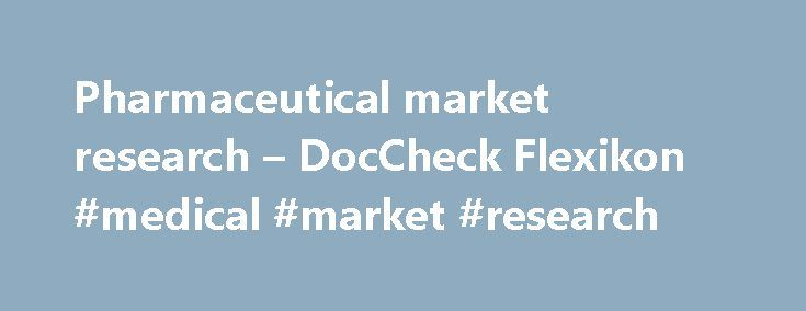 Pharmaceutical market research – DocCheck Flexikon #medical #market #research http://pharma.nef2.com/2017/05/03/pharmaceutical-market-research-doccheck-flexikon-medical-market-research/  #pharma market research # Pharmaceutical market research Synonyms: pharma market research, healthcare market research, healthcare research, medical market research 1 Definition Pharmaceutical market research deals with the collection, analysis, and interpretation of details and information relating to the…
