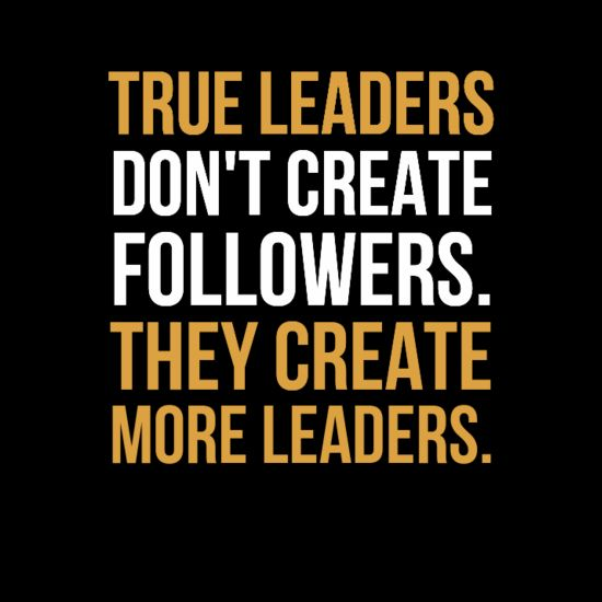 """True leaders don't create followers. they create more leaders."""