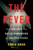 The fever : how malaria has ruled humankind for 500,000 years / Sonia Shah. (non-fiction book)