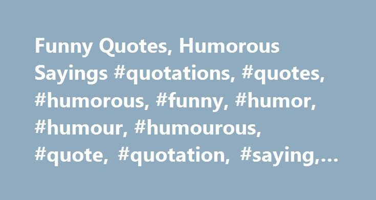 Funny Quotes, Humorous Sayings #quotations, #quotes, #humorous, #funny, #humor, #humour, #humourous, #quote, #quotation, #saying, #sayings http://nevada.remmont.com/funny-quotes-humorous-sayings-quotations-quotes-humorous-funny-humor-humour-humourous-quote-quotation-saying-sayings/  # All rights reserved even the right to dramatise. Mary Wilson Little, Reveries of a Paragrapher. 1897 It takes so little to make a stranger's day, and even less to totally ruin it. A celebrity is a person who…