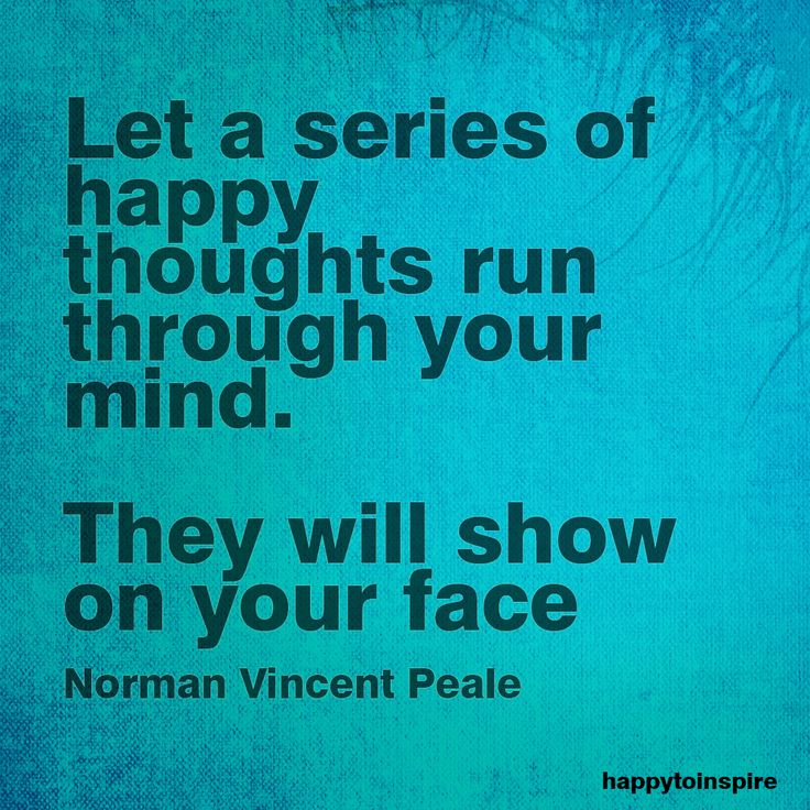 """Let a series of happy thoughts run through your mind. They will show on your face."" - Norman Vincent Peale"