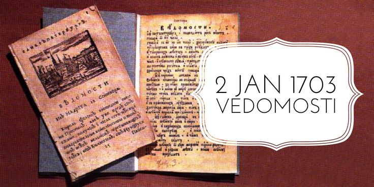 2 January 1703. Vedomosti, the first Russian printed newspaper comes out on orders of Peter the Great