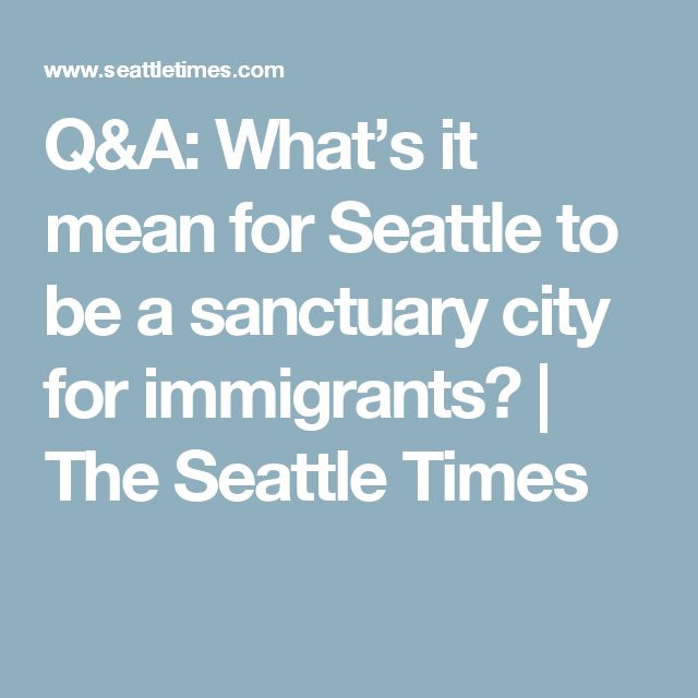Q&A: What's it mean for Seattle to be a sanctuary city for immigrants? | The Seattle Times