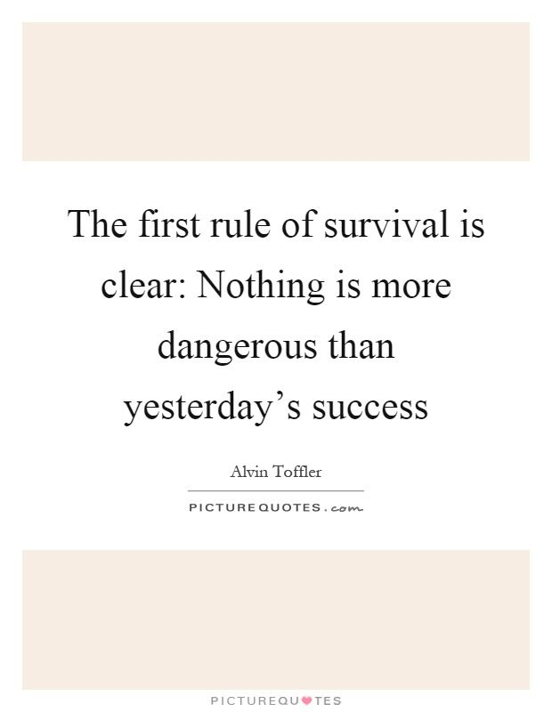The first rule of survival is clear: Nothing is more dangerous than yesterday's success. Picture Quotes.