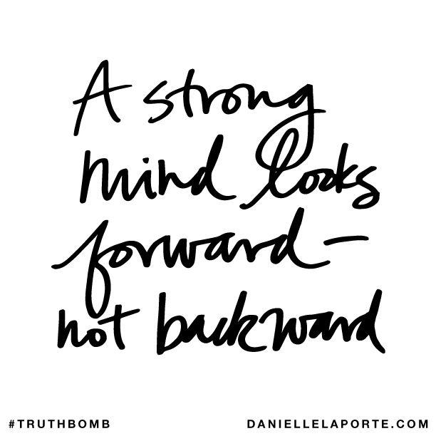 A strong mind looks forward - not backward. #truthbomb #821 @DanielleLaPorte