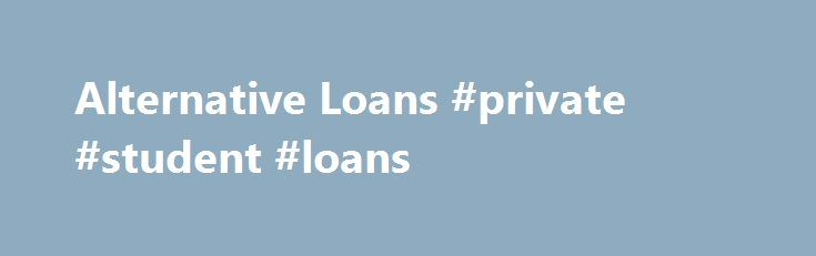 Alternative Loans #private #student #loans http://malaysia.remmont.com/alternative-loans-private-student-loans/  #alternative student loans # Alternative Loans What are alternative loans? Alternative Student Loans are credit-based student loans offered by alternative lenders. Alternative loans are not based on need, but on the applicant s creditworthiness. Alternative loans should be considered as a last resort since they typically have higher interest rates and less favorable repayment…