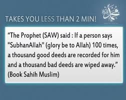 """The Prophet (SAW) said: If a person says ""SubhanAllah"" (Glory to be Allah) 100 times, a thousand good deeds are recorded for him and a thousand bad deeds are wiped away  (Book Sahih Muslim)"