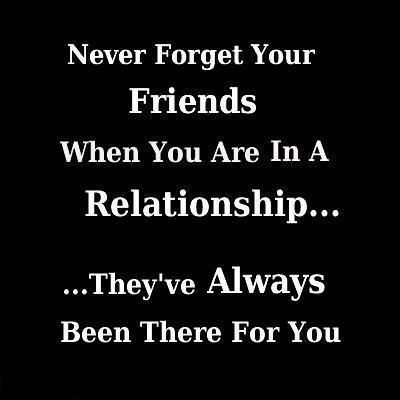 Never forget your friends when you are in a relationship, they've have always been there for you
