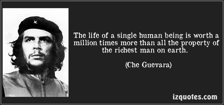 The life of a single human being is worth a million times more than all the property of the richest man on earth. (Che Guevara) #quotes #quote #quotations