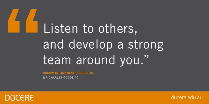 """Listen to others, and develop a strong team around you.""  Chairman, ANZ Bank (1996-2010) Mr Charles Goode AC"