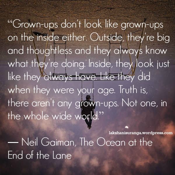 """""""Grown-ups don't look like grown-ups on the inside either. Outside, they're..."""" - Neil Gaiman"""