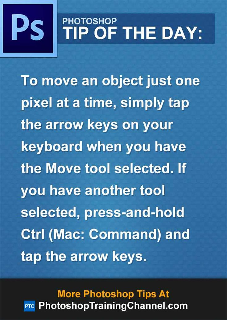 To move an object just one pixel at a time, simply tap the arrow keys on your keyboard when you have the Move tool selected. If you have another tool selected, press-and-hold Ctrl (Mac: Command) and tap the arrow keys.