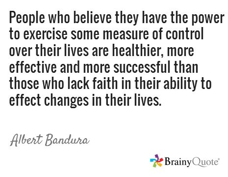 People who believe they have the power to exercise some measure of control over their lives are healthier, more effective and more successful than those who lack faith in their ability to effect changes in their lives. / Albert Bandura
