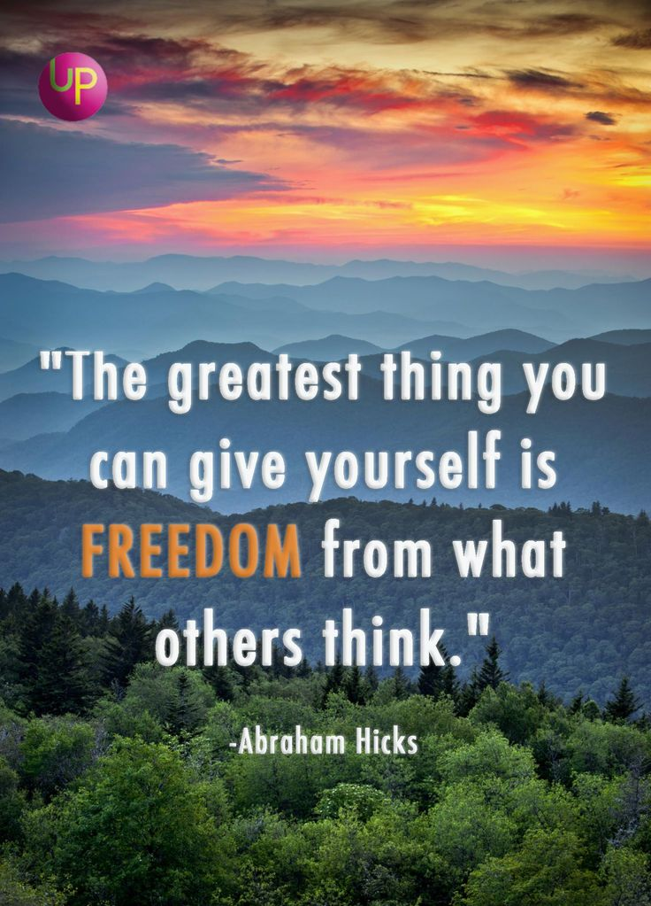 """The greatest thing you can give yourself is freedom from what others think."" - Abraham Hicks"
