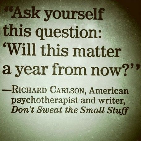 ask yourself 'will this matter a year from now?'