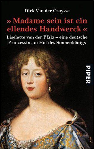 ' Madame sein ist ein ellendes Handwerck'. Liselotte von der Pfalz - eine deutsche Prinzessin am Hof des Sonnenkönigs: Amazon.de: Dirk Van der Cruysse, Inge Leipold: Bücher