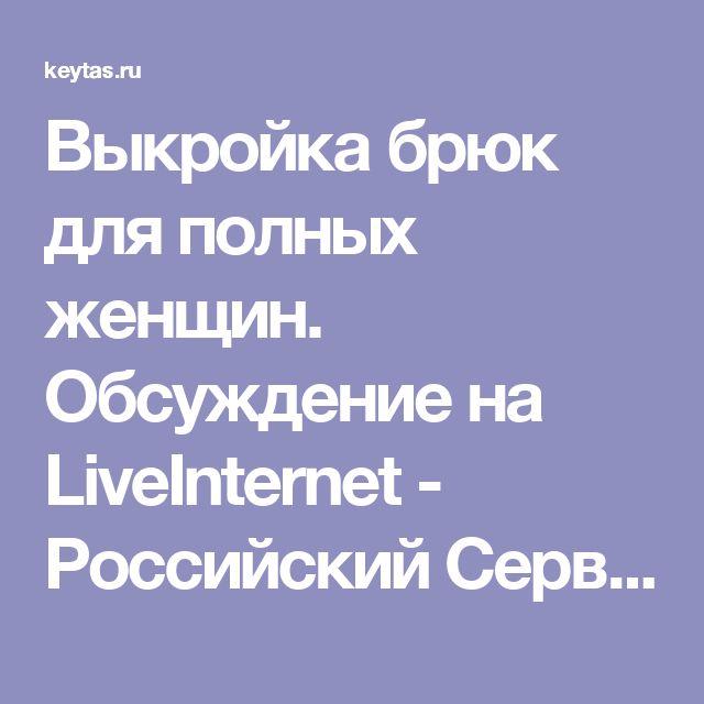 Выкройка брюк для полных женщин. Обсуждение на LiveInternet - Российский Сервис Онлайн-Дневников